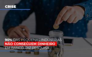 90 Das Pequenas Industrias Nao Conseguem Dinheiro Em Banco Diz Pesquisa - NFP Contabilidade