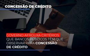 Governo Afrouxa Criterios Que Bancos Tem Que Observar Para Concessao De Credito - NFP Contabilidade