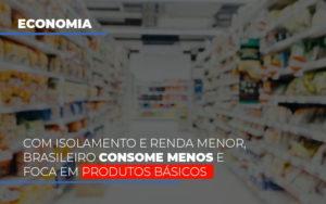 Com O Isolamento E Renda Menor Brasileiro Consome Menos E Foca Em Produtos Basicos - NFP Contabilidade
