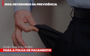 Inss Devedores Da Previdencia Estao Fora Do Credito Para Folha De Pagamento Nfp Contabilidade - NFP Contabilidade