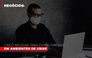 Negocios Cinco Medidas Para Evitar Fraudes Em Ambientes De Crise Nfp Contabilidade - NFP Contabilidade