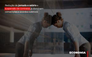 Reducao De Jornada E Salario E Suspensao De Contratos Ja Dominam Convencoes E Acordos - NFP Contabilidade