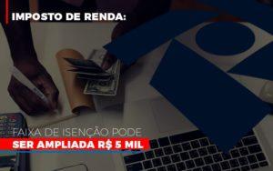 Imposto De Renda Faixa De Isencao Pode Ser Ampliada R 5 Mil - NFP Contabilidade
