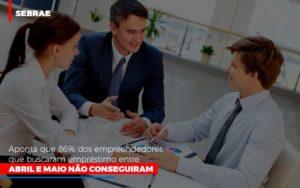 Sebrae Aponta Que 86 Dos Empreendedores Que Buscaram Emprestimo Entre Abril E Maio Nao Conseguiram - NFP Contabilidade