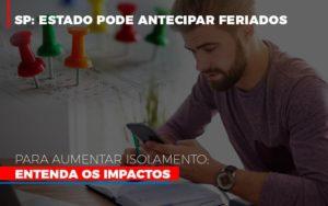Sp Estado Pode Antecipar Feriados Para Aumentar Isolamento Entenda Os Impactos - NFP Contabilidade
