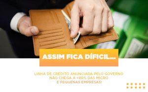 Assim Fica Dificil Linha De Credito Anunciada Pelo Governo Nao Chega A 80 Das Micro E Pequenas Empresas - NFP Contabilidade