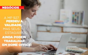 A Mp 927 Perdeu A Validade Mas Seus Estagiarios Ainda Podem Trabalhar Em Home Office - NFP Contabilidade