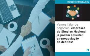Vamos Falar De Negocios Empresas Do Simples Nacional Ja Podem Solicitar A Renegociacao De Debitos - NFP Contabilidade