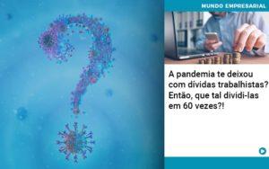 A Pandemia Te Deixou Com Dividas Trabalhistas Entao Que Tal Dividi Las Em 60 Vezes - NFP Contabilidade