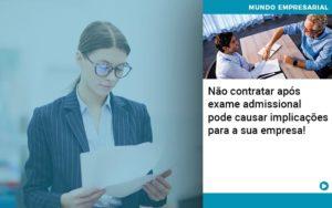 Nao Contratar Apos Exame Admissional Pode Causar Implicacoes Para Sua Empresa - NFP Contabilidade