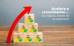 Acelere O Crescimento Do Seu Negocio Atraves Da Escalabilidade Post (1) Quero Montar Uma Empresa - NFP Contabilidade