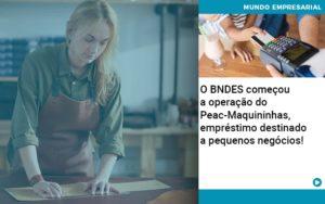 O Bndes Começou A Operação Do Peac Maquininhas, Empréstimo Destinado A Pequenos Negócios! - NFP Contabilidade