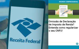 Omissao De Declaracao De Imposto De Renda Entenda Como Regularizar O Seu Cnpj - NFP Contabilidade