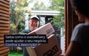 Saiba Como O Overdelivery Pode Ajudar O Seu Negocio Post 1 - NFP Contabilidade