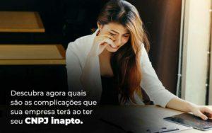 Descubra Agora Quais Sao As Complicacoes Que Sua Empresa Tera Ao Ter Seu Cnpj Inapto Blog 1 1 - NFP Contabilidade